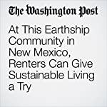 At This Earthship Community in New Mexico, Renters Can Give Sustainable Living a Try | Andrea Sachs