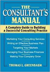 The consultants manual a complete guide to building a successful the consultants manual a complete guide to building a successful consulting practice thomas l greenbaum 9780471008798 amazon books fandeluxe Image collections