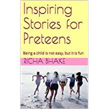 Inspiring Stories for Preteens: Being a child is not easy, but it is fun (Preteen Stories Book 1)
