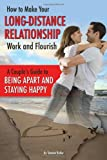 How to Make Your Long-Distance Relationship Work and Flourish: A Couple's Guide to Being Apart and Staying Happy