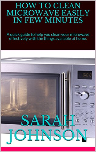 HOW TO CLEAN MICROWAVE EASILY IN FEW MINUTES: A quick guide to help you clean your microwave effectively with the things available at home. by Sarah Johnson