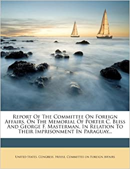 Book Report Of The Committee On Foreign Affairs, On The Memorial Of Porter C. Bliss And George F. Masterman, In Relation To Their Imprisonment In Paraguay...