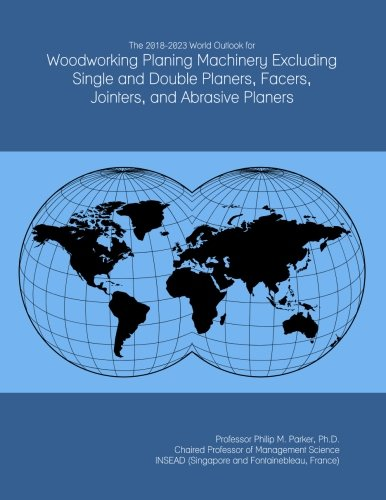 The 2018-2023 World Outlook for Woodworking Planing Machinery Excluding Single and Double Planers, Facers, Jointers, and Abrasive Planers