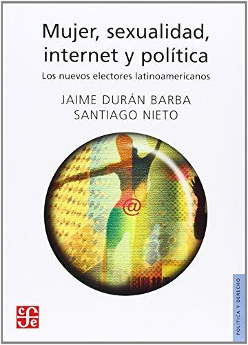 Mujer, sexualidad, internet y política. Los nuevos electores latinoamericanos (Politica y Derecho)  [Durán Barba Jaime y Santiago Nieto] (Tapa Blanda)