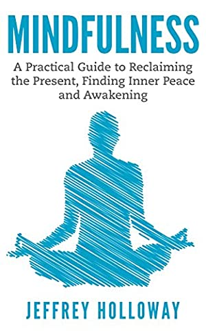Mindfulness: A Practical Guide to Reclaiming the Present, Finding Inner Peace and Awakening (Mindfulness, mindfulness for beginners, meditation, mindfulness meditation, anxiety relief, stress (Practical Guide To Awakening)