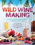 img - for Wild Winemaking: Easy & Adventurous Recipes Going Beyond Grapes, Including Apple Champagne, Ginger Green Tea Sake, Key Lime Cayenne Wine, and 142 More book / textbook / text book