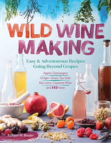 Wild Winemaking: Easy & Adventurous Recipes Going Beyond Grapes, Including Apple Champagne, Ginger–Green Tea Sake, Key Lime–Cayenne Wine, and 142 More by [Bender, Richard W.]