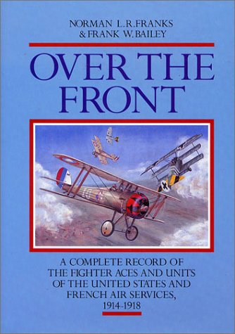 OVER THE FRONT: The Complete Record of the Fighter Aces and Units of the United States and French Air Services, 1914-1918