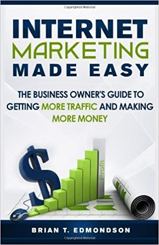 Ebook txt téléchargement gratuit pour mobile Internet Marketing Made Easy: The Business Owner's Guide to Getting More Traffic and Making More Money! (Volume 1) 1st edition by Edmondson, Brian T (2014) Paperback PDF ePub MOBI