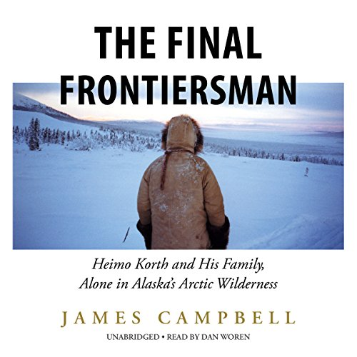 The Final Frontiersman: Heimo Korth and His Family, Alone in Alaska's Arctic Wilderness cover