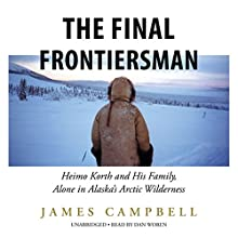 The Final Frontiersman: Heimo Korth and His Family, Alone in Alaska's Arctic Wilderness Audiobook by James Campbell Narrated by Dan Woren
