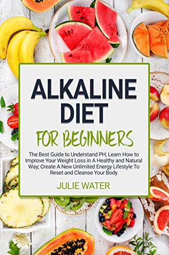 Alkaline Diet For Beginners: The Best Guide to Understand PH;Learn How To Improve Your Weight Loss In A Healthy Natural Way;To Create A New Unlimited Energy Lifestyle To Reset and Cleanse Your Body