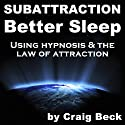 Subattraction Better Sleep: Using Hypnosis & The Law of Attraction Speech by Craig Beck Narrated by  uncredited
