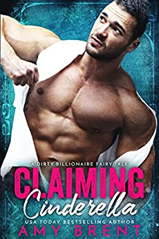 Claiming Cinderella: A Dirty Billionaire Fairy Tale by [Brent, Amy ]