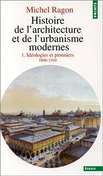 Histoire de l'architecture et de l'urbanisme modernes, tome 1 : Idéologies et pionniers - 1800-1910 par Ragon