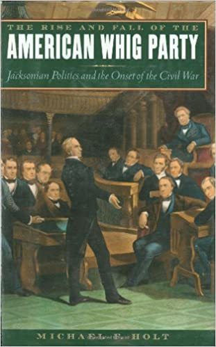 The Rise and Fall of the American Whig Party: Jacksonian Politics and the Onset of the Civil War, Holt, Michael F.
