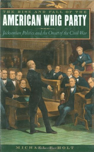 The Rise and Fall of the American Whig Party: Jacksonian Politics and the Onset of the Civil War ()