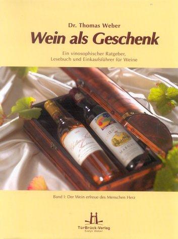 Wein als Geschenk. Ein vinosophischer Ratgeber, Lesebuch und Einkaufsführer für Weine Band I: Der Wein erfreue des Menschen Herz