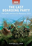 The Last Boarding Party - the USMC and the SS Mayaguez 1975, Clayton Chun, 1849084254