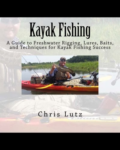 Kayak Fishing: A Guide to Freshwater Rigging, Lures, Baits, and Techniques for Kayak Fishing (Kayak Fishing Rigging)