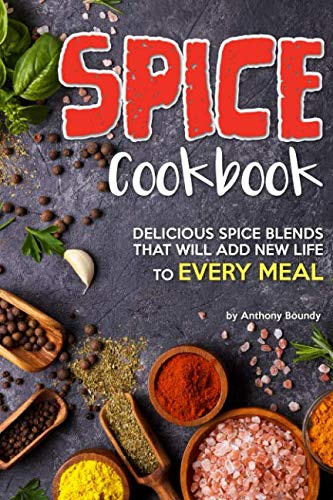 Spice Cookbook: Delicious Spice Blends that will Add New Life to Every Meal by Anthony Boundy