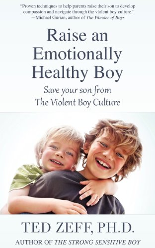 Raise an Emotionally Healthy Boy: Save Your Son From the Violent Boy Culture