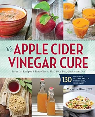 The Apple Cider Vinegar Cure: Essential Recipes & Remedies to Heal Your Body Inside and Out