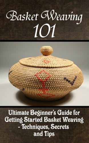 The Ultimate Beginner's Guide For Getting Started Basket Weaving – Techniques, Secrets And Tips (Basket Needlepoint)
