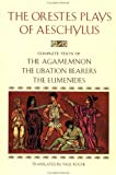 The Orestes Plays of Aeschylus: Agamemnon; The Libation Bearers; The Eumenides by Aeschylus, Paul Roche