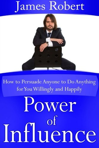 Power of Influence: How to Persuade Anyone to Do Anything for You Willingly and Happily by lulu.com