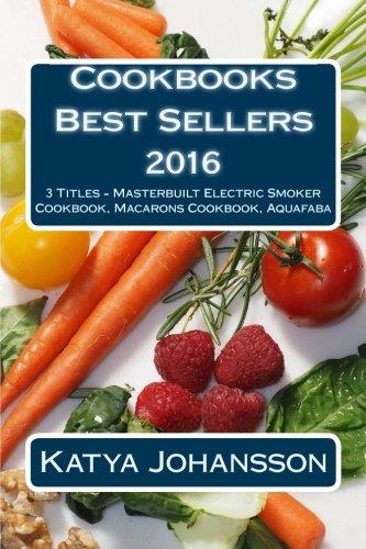 Cookbooks Best Sellers 2016: 3 Titles - Masterbuilt Electric Smoker Cookbook, Macarons Cookbook, Aquafaba by CreateSpace Independent Publishing Platform