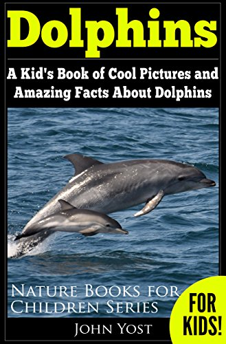 (Dolphins: A Kid's Book Of Cool Images And Amazing Facts About Dolphins (Nature Books For Children Series 5) )