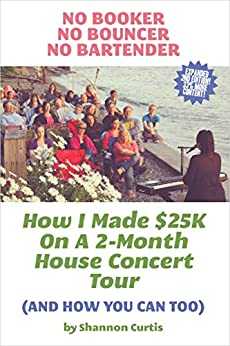 No Booker, No Bouncer, No Bartender: How I Made $25K On A 2-Month House Concert Tour (And How You Can Too) by [Curtis, Shannon]