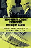 The Industrial Accident Investigation Techniques Manual, Nicholas Pacalo and Patrick J. Pacalo, 1456057375