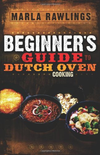 The Beginners Guide to Dutch Oven Cooking by Marla Rawlings