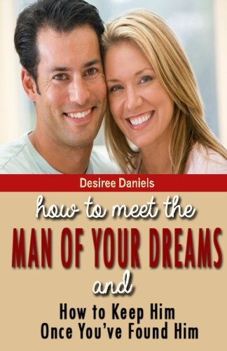 How to Meet the Man of Your Dreams: and How to Keep Him Once You've Found Him