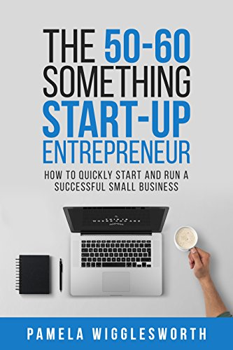 - The 50-60 Something Start-up Entrepreneur: How to Quickly Start and Run a Successful Small Business