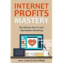 INTERNET PROFITS MASTERY: Flipping Websites Fast & Learn Information Marketing