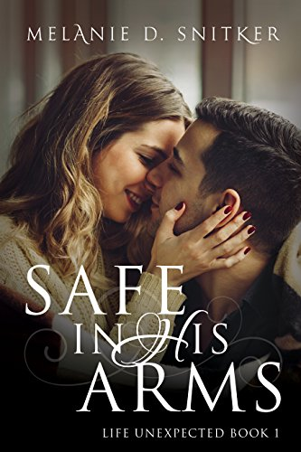Safe In His Arms (Life Unexpected Book 1) by [Snitker, Melanie D.]