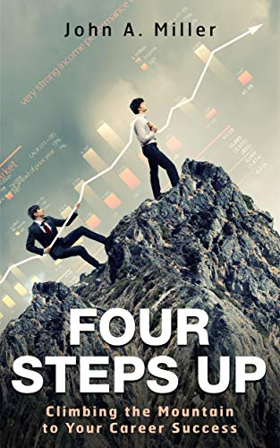 Four Steps Up: Climbing the Mountain to Your Career Success by [Miller, John]
