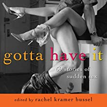Gotta Have It: 69 Stories of Sudden Sex Audiobook by Rachel Kramer Bussel Narrated by Rose Caraway