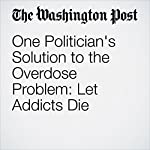 One Politician's Solution to the Overdose Problem: Let Addicts Die | Cleve R. Wootson Jr.