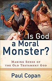 Is God a Moral Monster?: Making Sense of the Old Testament God by [Copan, Paul]