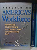 Rebuilding America's Workforce : Business Strategies to Close the Competitive Gap, Kolberg, William H. and Smith, Foster C., 1556236220