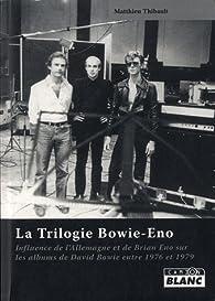La trilogie Bowie-Eno. Influence de l'Allemagne et de Brian Eno sur les albums de David Bowie de 1976 à 1979 par Matthieu Thibault