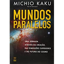 Mundos Paralelos. Uma Jornada Através da Criação das Dimensões Superiores e do Futuro do Cosmo