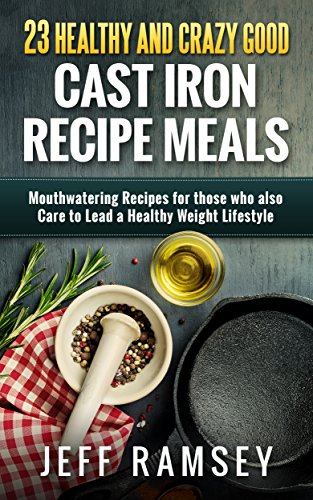 23 Healthy and Crazy Good  Cast Iron Recipe Meals: Mouthwatering Recipes for those who also Care to Lead a Healthy Weight Lifestyle by Jeff Ramsey