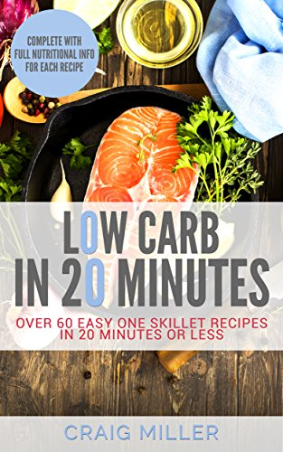 Low Carb: In 20 Minutes - Over 60 Easy One Skillet Recipes in 20 Minutes Or Less