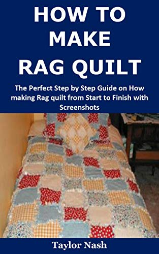 How to Make Rag Quilt:  The Perfect Step by Step Guide on How making Rag quilt from Start to Finish with Screenshots by [Nash, Taylor]
