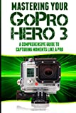 Mastering Your Gopro Hero 3: a Comprehensive Guide to Capturing Life's Moments Like a Pro, Rico Books, 1497459656